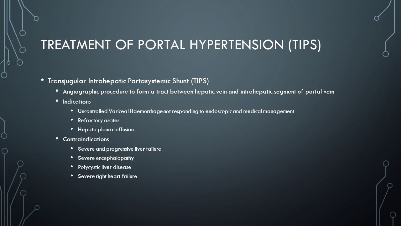 TREATMENT OF PORTAL HYPERTENSION (TIPS) Transjugular Intrahepatic Portasystemic Shunt (TIPS) Angiographic procedure to form a tract between hepatic vein and intrahepatic segment of portal vein Indications Uncontrolled Variceal Haemorrhage not responding to endoscopic and medical management Refractory ascites Hepatic pleural effusion Contraindications Severe and progressive liver failure Severe encephalopathy Polycystic liver disease Severe right heart failure