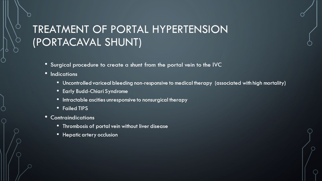 TREATMENT OF PORTAL HYPERTENSION (PORTACAVAL SHUNT) Surgical procedure to create a shunt from the portal vein to the IVC Indications Uncontrolled variceal bleeding non-responsive to medical therapy (associated with high mortality) Early Budd-Chiari Syndrome Intractable ascities unresponsive to nonsurgical therapy Failed TIPS Contraindications Thrombosis of portal vein without liver disease Hepatic artery occlusion