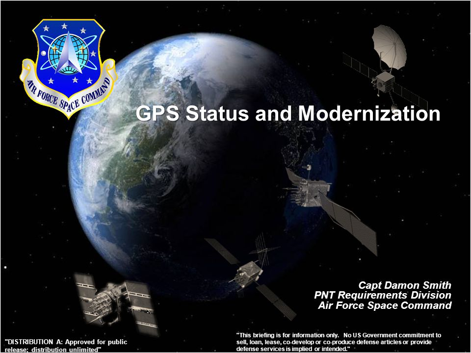 GPS Status and Modernization Capt Damon Smith PNT Requirements Division Air Force Space Command This briefing is for information only.