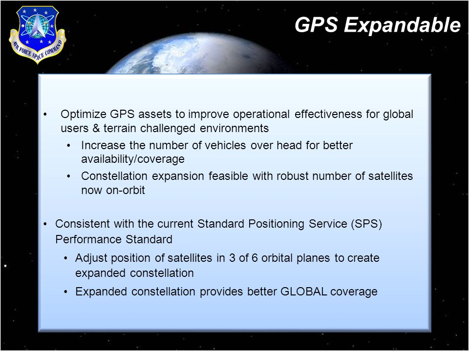 10 Optimize GPS assets to improve operational effectiveness for global users & terrain challenged environments Increase the number of vehicles over head for better availability/coverage Constellation expansion feasible with robust number of satellites now on-orbit Consistent with the current Standard Positioning Service (SPS) Performance Standard Adjust position of satellites in 3 of 6 orbital planes to create expanded constellation Expanded constellation provides better GLOBAL coverage Optimize GPS assets to improve operational effectiveness for global users & terrain challenged environments Increase the number of vehicles over head for better availability/coverage Constellation expansion feasible with robust number of satellites now on-orbit Consistent with the current Standard Positioning Service (SPS) Performance Standard Adjust position of satellites in 3 of 6 orbital planes to create expanded constellation Expanded constellation provides better GLOBAL coverage GPS Expandable