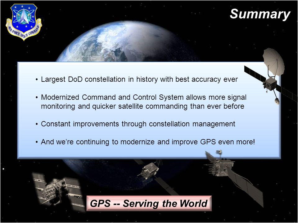 11 Largest DoD constellation in history with best accuracy ever Modernized Command and Control System allows more signal monitoring and quicker satellite commanding than ever before Constant improvements through constellation management And we're continuing to modernize and improve GPS even more.