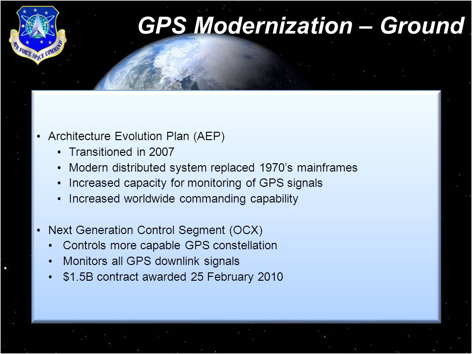 8 Architecture Evolution Plan (AEP) Transitioned in 2007 Modern distributed system replaced 1970's mainframes Increased capacity for monitoring of GPS signals Increased worldwide commanding capability Next Generation Control Segment (OCX) Controls more capable GPS constellation Monitors all GPS downlink signals $1.5B contract awarded 25 February 2010 Architecture Evolution Plan (AEP) Transitioned in 2007 Modern distributed system replaced 1970's mainframes Increased capacity for monitoring of GPS signals Increased worldwide commanding capability Next Generation Control Segment (OCX) Controls more capable GPS constellation Monitors all GPS downlink signals $1.5B contract awarded 25 February 2010 GPS Modernization – Ground