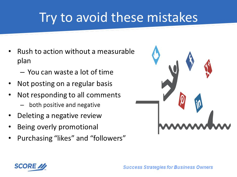 Success Strategies for Business Owners Try to avoid these mistakes Rush to action without a measurable plan – You can waste a lot of time Not posting on a regular basis Not responding to all comments – both positive and negative Deleting a negative review Being overly promotional Purchasing likes and followers