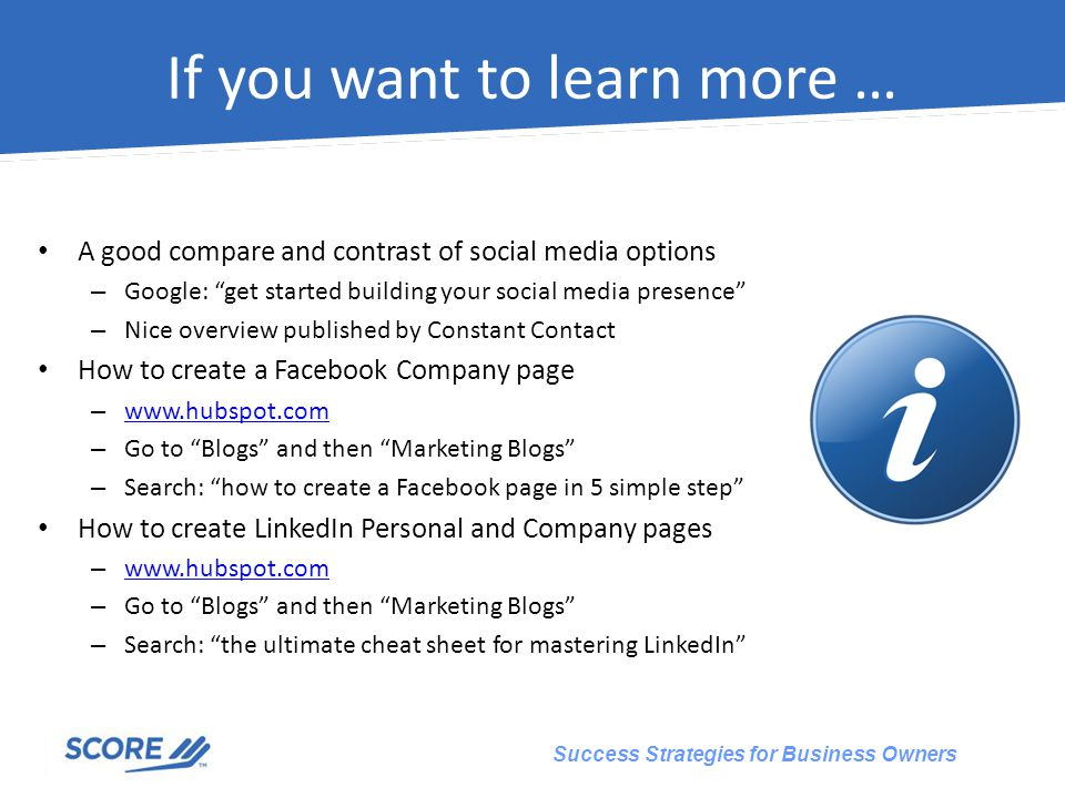 Success Strategies for Business Owners If you want to learn more … A good compare and contrast of social media options – Google: get started building your social media presence – Nice overview published by Constant Contact How to create a Facebook Company page –     – Go to Blogs and then Marketing Blogs – Search: how to create a Facebook page in 5 simple step How to create LinkedIn Personal and Company pages –     – Go to Blogs and then Marketing Blogs – Search: the ultimate cheat sheet for mastering LinkedIn