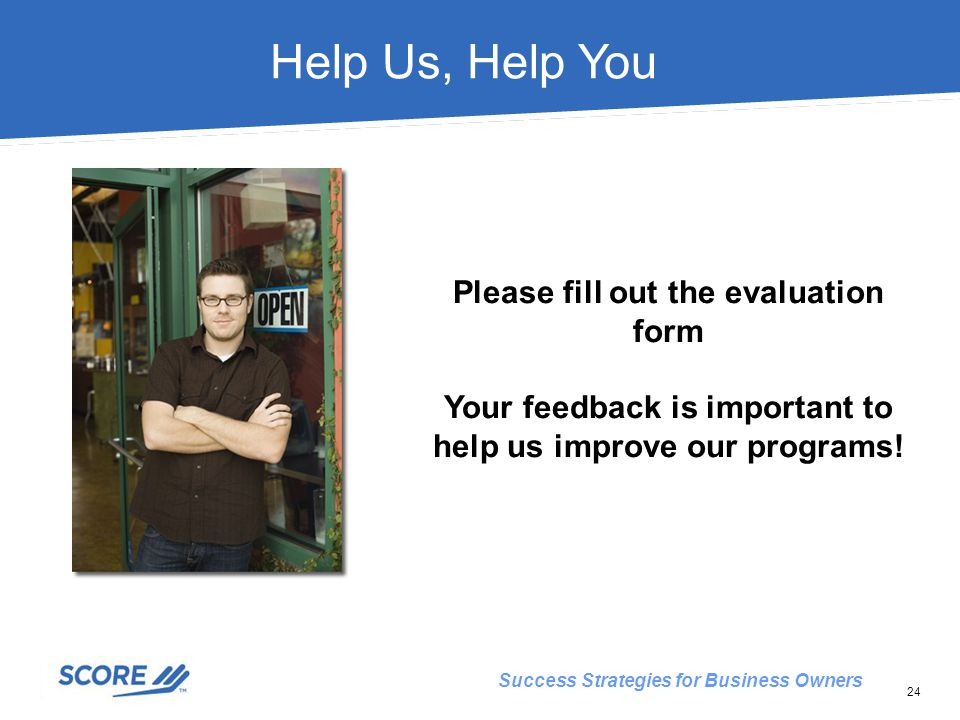 Success Strategies for Business Owners Help Us, Help You Please fill out the evaluation form Your feedback is important to help us improve our programs.