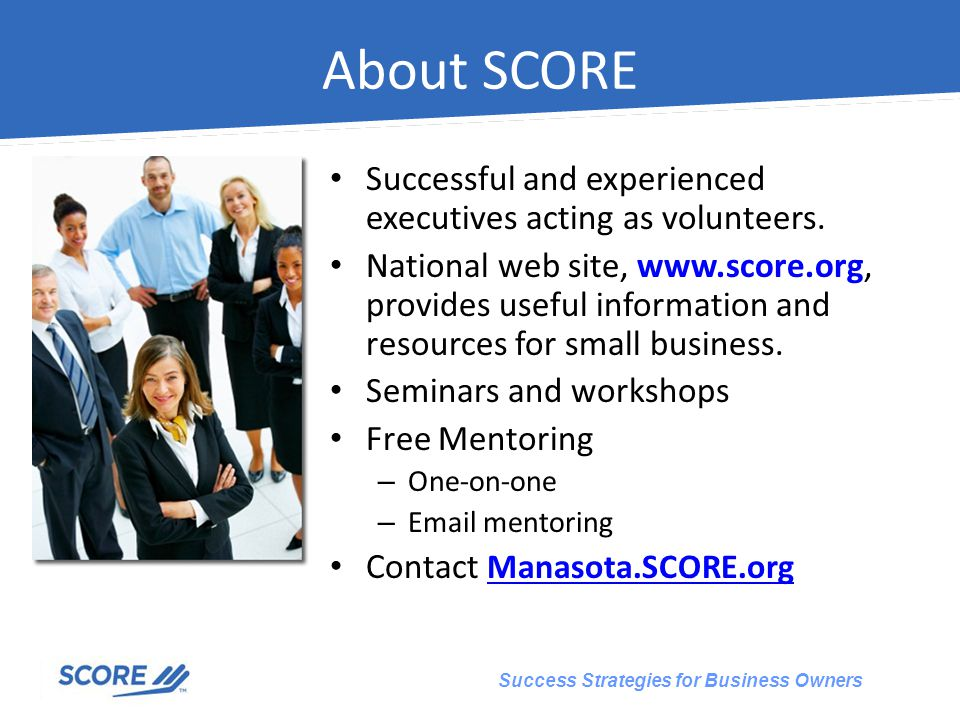 Success Strategies for Business Owners About SCORE Successful and experienced executives acting as volunteers.