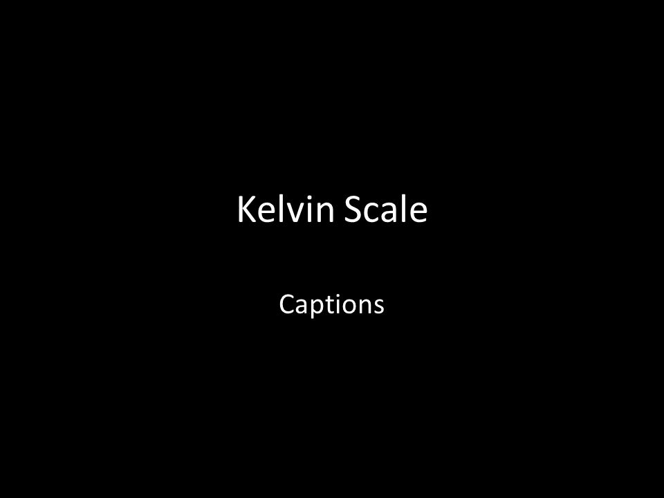 Kelvin Scale Captions  The Kelvin scale is used in the measure of