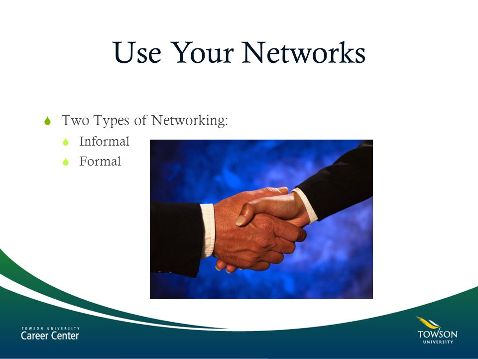 Use Your Networks  Two Types of Networking:  Informal  Formal