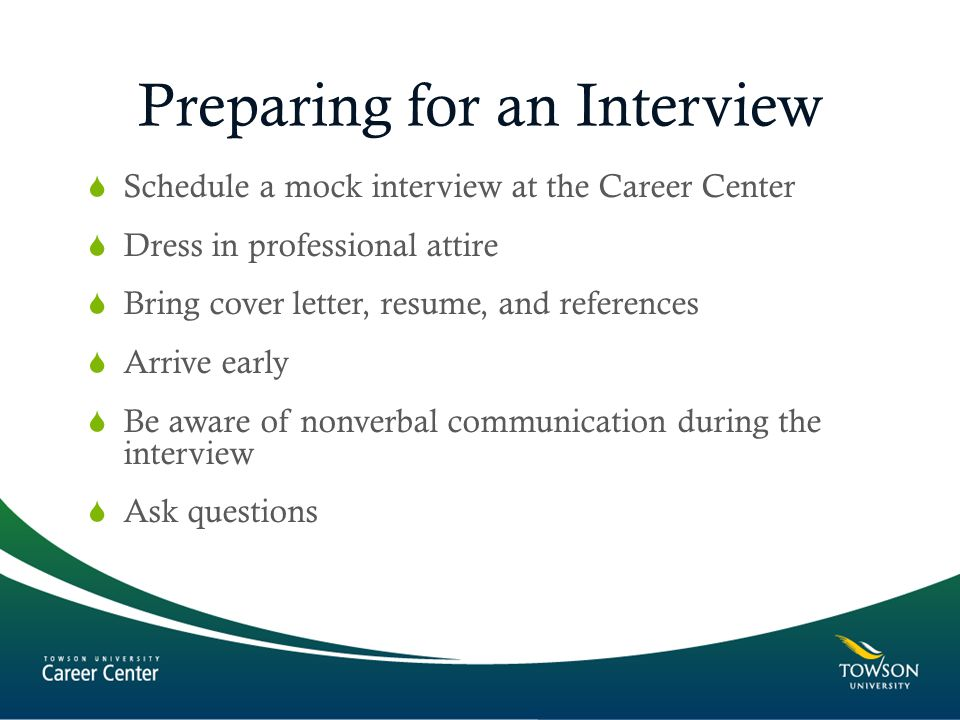 Preparing for an Interview  Schedule a mock interview at the Career Center  Dress in professional attire  Bring cover letter, resume, and references  Arrive early  Be aware of nonverbal communication during the interview  Ask questions