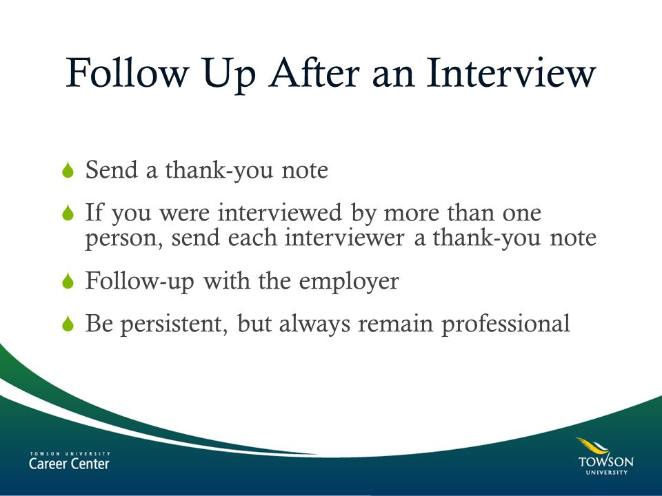 Follow Up After an Interview  Send a thank-you note  If you were interviewed by more than one person, send each interviewer a thank-you note  Follow-up with the employer  Be persistent, but always remain professional