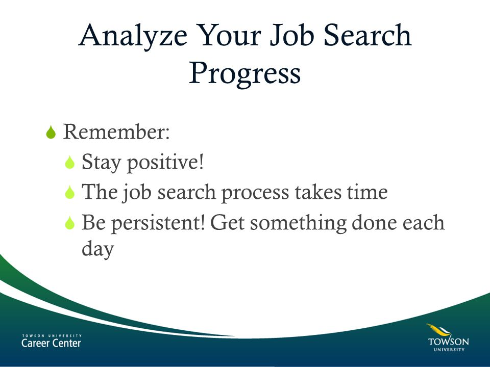 Analyze Your Job Search Progress  Remember:  Stay positive.
