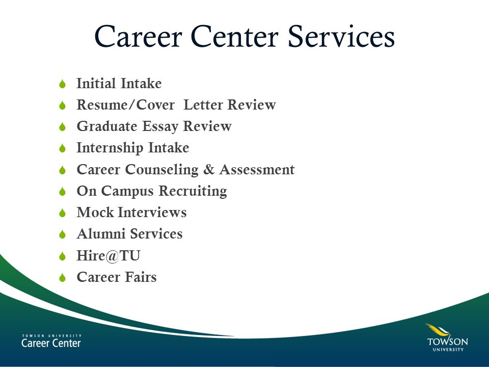 Career Center Services  Initial Intake  Resume/Cover Letter Review  Graduate Essay Review  Internship Intake  Career Counseling & Assessment  On Campus Recruiting  Mock Interviews  Alumni Services   Career Fairs