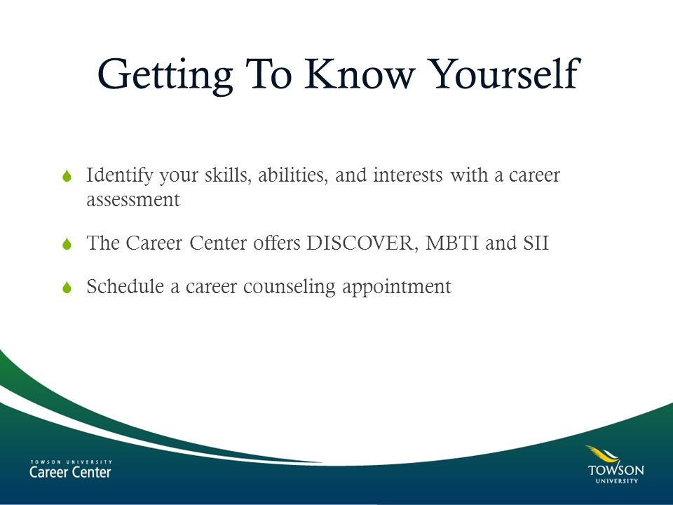 Getting To Know Yourself  Identify your skills, abilities, and interests with a career assessment  The Career Center offers DISCOVER, MBTI and SII  Schedule a career counseling appointment