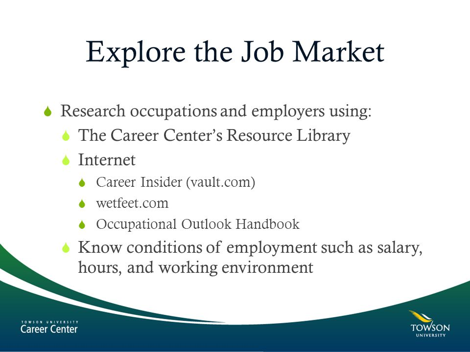 Explore the Job Market  Research occupations and employers using:  The Career Center's Resource Library  Internet  Career Insider (vault.com)  wetfeet.com  Occupational Outlook Handbook  Know conditions of employment such as salary, hours, and working environment