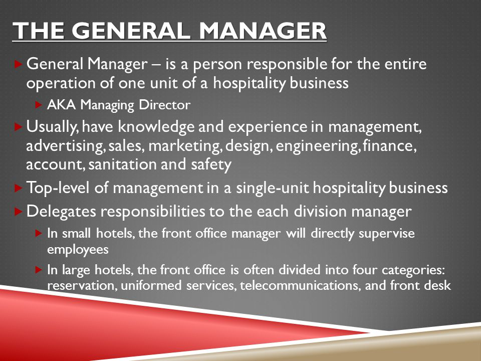 THE GENERAL MANAGER  General Manager – is a person responsible for the entire operation of one unit of a hospitality business  AKA Managing Director  Usually, have knowledge and experience in management, advertising, sales, marketing, design, engineering, finance, account, sanitation and safety  Top-level of management in a single-unit hospitality business  Delegates responsibilities to the each division manager  In small hotels, the front office manager will directly supervise employees  In large hotels, the front office is often divided into four categories: reservation, uniformed services, telecommunications, and front desk