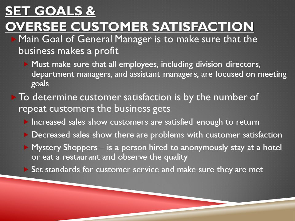 SET GOALS & OVERSEE CUSTOMER SATISFACTION  Main Goal of General Manager is to make sure that the business makes a profit  Must make sure that all employees, including division directors, department managers, and assistant managers, are focused on meeting goals  To determine customer satisfaction is by the number of repeat customers the business gets  Increased sales show customers are satisfied enough to return  Decreased sales show there are problems with customer satisfaction  Mystery Shoppers – is a person hired to anonymously stay at a hotel or eat a restaurant and observe the quality  Set standards for customer service and make sure they are met