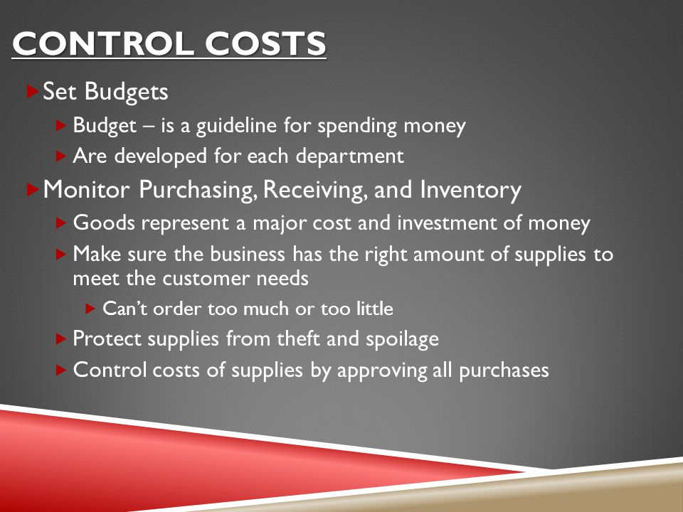 CONTROL COSTS  Set Budgets  Budget – is a guideline for spending money  Are developed for each department  Monitor Purchasing, Receiving, and Inventory  Goods represent a major cost and investment of money  Make sure the business has the right amount of supplies to meet the customer needs  Can't order too much or too little  Protect supplies from theft and spoilage  Control costs of supplies by approving all purchases