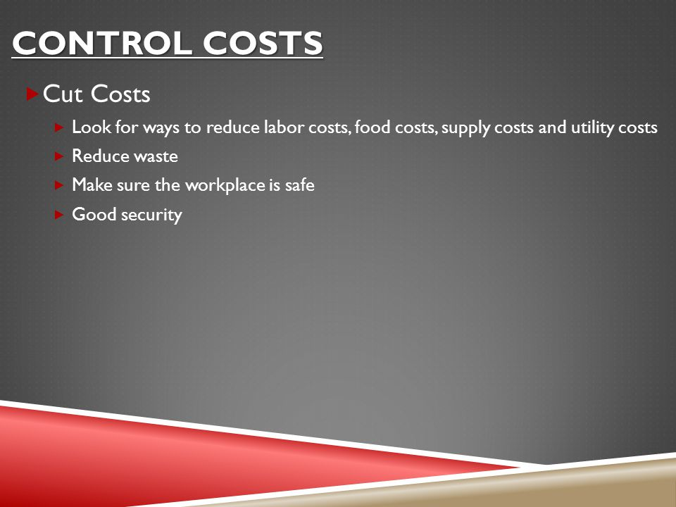 CONTROL COSTS  Cut Costs  Look for ways to reduce labor costs, food costs, supply costs and utility costs  Reduce waste  Make sure the workplace is safe  Good security