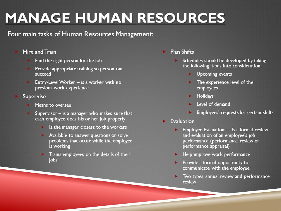 MANAGE HUMAN RESOURCES  Hire and Train  Find the right person for the job  Provide appropriate training so person can succeed  Entry-Level Worker – is a worker with no previous work experience  Supervise  Means to oversee  Supervisor – is a manager who makes sure that each employee does his or her job properly  Is the manager closest to the workers  Available to answer questions or solve problems that occur while the employee is working  Trains employees on the details of their jobs  Plan Shifts  Schedules should be developed by taking the following items into consideration:  Upcoming events  The experience level of the employees  Holidays  Level of demand  Employees' requests for certain shifts  Evaluation  Employee Evaluations – is a formal review and evaluation of an employee's job performance (performance review or performance appraisal)  Help improve work performance  Provide a formal opportunity to communicate with the employee  Two types: annual review and performance review Four main tasks of Human Resources Management: