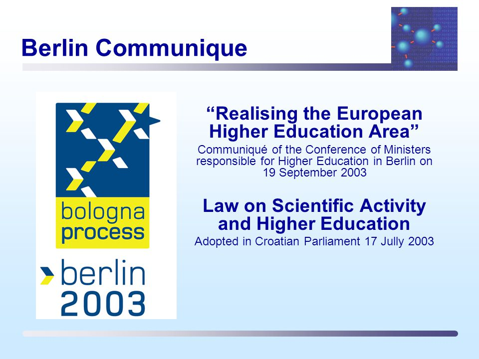 Berlin Communique Realising the European Higher Education Area Communiqué of the Conference of Ministers responsible for Higher Education in Berlin on 19 September 2003 Law on Scientific Activity and Higher Education Adopted in Croatian Parliament 17 Jully 2003