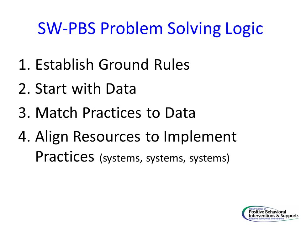 SW-PBS Problem Solving Logic 1.Establish Ground Rules 2.Start with Data 3.Match Practices to Data 4.Align Resources to Implement Practices (systems, systems, systems)