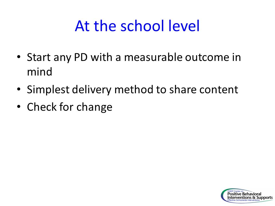 At the school level Start any PD with a measurable outcome in mind Simplest delivery method to share content Check for change