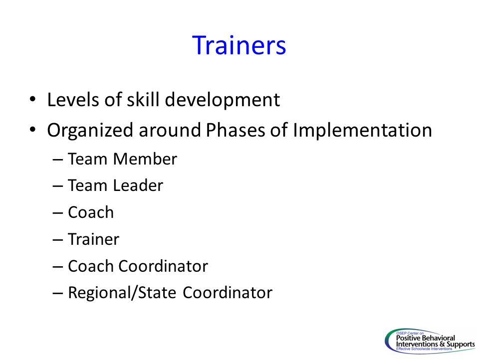Trainers Levels of skill development Organized around Phases of Implementation – Team Member – Team Leader – Coach – Trainer – Coach Coordinator – Regional/State Coordinator
