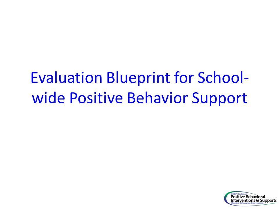 Evaluation Blueprint for School- wide Positive Behavior Support