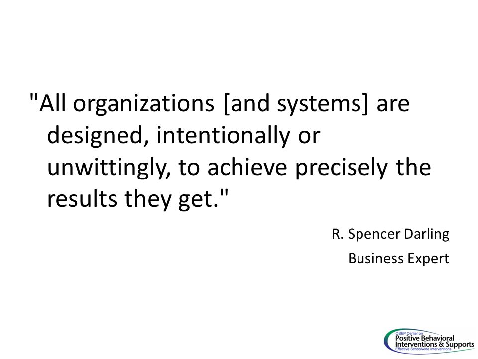 All organizations [and systems] are designed, intentionally or unwittingly, to achieve precisely the results they get. R.