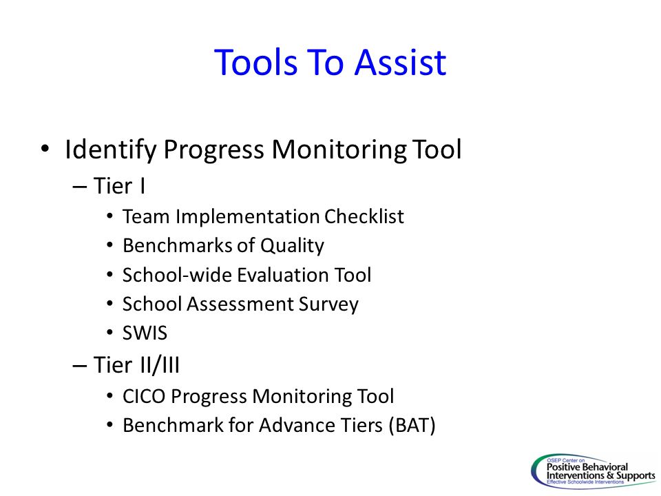 Tools To Assist Identify Progress Monitoring Tool – Tier I Team Implementation Checklist Benchmarks of Quality School-wide Evaluation Tool School Assessment Survey SWIS – Tier II/III CICO Progress Monitoring Tool Benchmark for Advance Tiers (BAT)