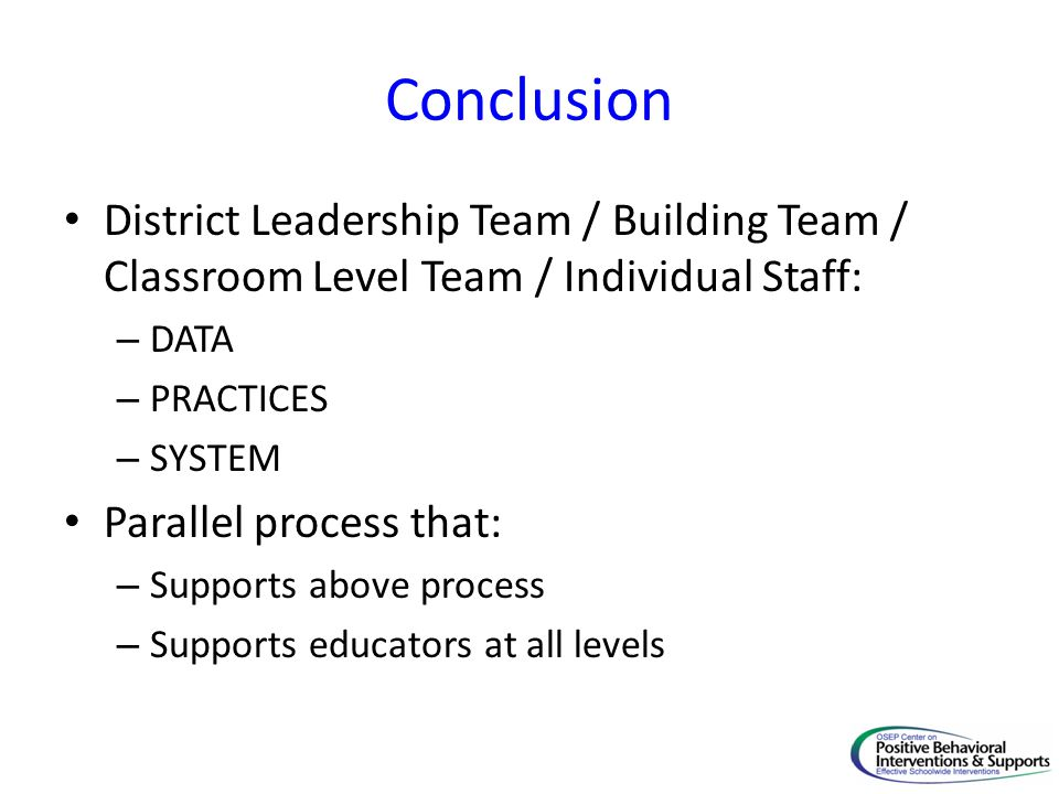 Conclusion District Leadership Team / Building Team / Classroom Level Team / Individual Staff: – DATA – PRACTICES – SYSTEM Parallel process that: – Supports above process – Supports educators at all levels