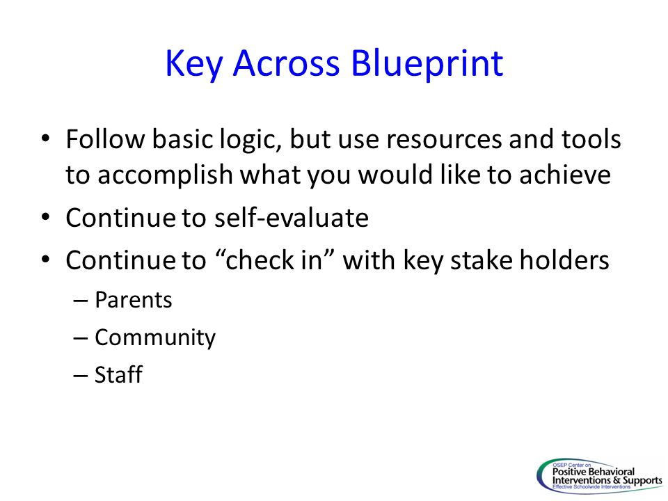 Key Across Blueprint Follow basic logic, but use resources and tools to accomplish what you would like to achieve Continue to self-evaluate Continue to check in with key stake holders – Parents – Community – Staff