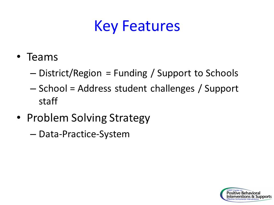 Key Features Teams – District/Region = Funding / Support to Schools – School = Address student challenges / Support staff Problem Solving Strategy – Data-Practice-System
