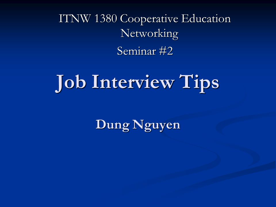 Job Interview Tips Dung Nguyen ITNW 1380 Cooperative Education Networking Seminar #2
