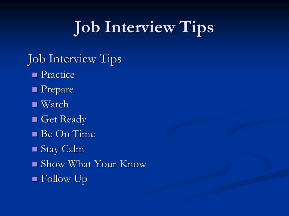 Job Interview Tips Practice Practice Prepare Prepare Watch Watch Get Ready Get Ready Be On Time Be On Time Stay Calm Stay Calm Show What Your Know Show What Your Know Follow Up Follow Up
