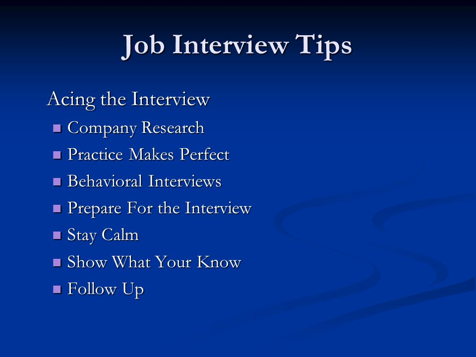 Job Interview Tips Acing the Interview Company Research Company Research Practice Makes Perfect Practice Makes Perfect Behavioral Interviews Behavioral Interviews Prepare For the Interview Prepare For the Interview Stay Calm Stay Calm Show What Your Know Show What Your Know Follow Up Follow Up