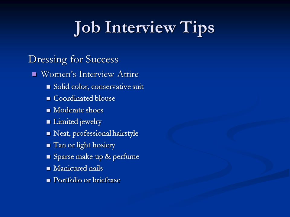 Job Interview Tips Dressing for Success Women's Interview Attire Women's Interview Attire Solid color, conservative suit Solid color, conservative suit Coordinated blouse Coordinated blouse Moderate shoes Moderate shoes Limited jewelry Limited jewelry Neat, professional hairstyle Neat, professional hairstyle Tan or light hosiery Tan or light hosiery Sparse make-up & perfume Sparse make-up & perfume Manicured nails Manicured nails Portfolio or briefcase Portfolio or briefcase