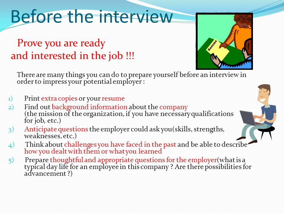 Before the interview Prove you are ready and interested in the job !!.
