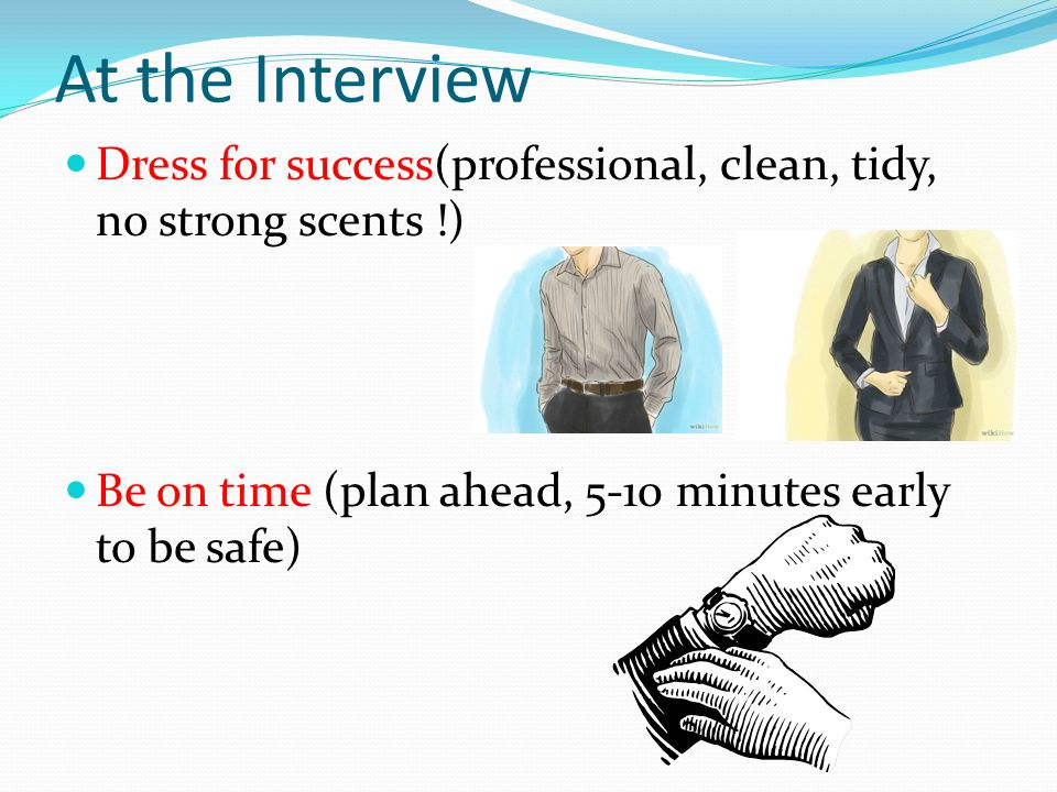 At the Interview Dress for success(professional, clean, tidy, no strong scents !) Be on time (plan ahead, 5-10 minutes early to be safe)