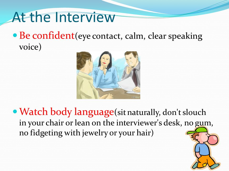 Be confident (eye contact, calm, clear speaking voice) Watch body language ( sit naturally, don t slouch in your chair or lean on the interviewer s desk, no gum, no fidgeting with jewelry or your hair) At the Interview
