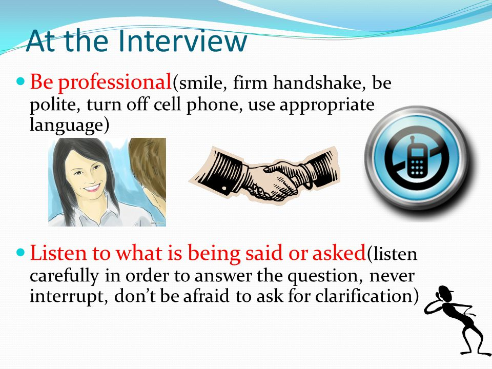 Be professional (smile, firm handshake, be polite, turn off cell phone, use appropriate language) Listen to what is being said or asked (listen carefully in order to answer the question, never interrupt, don't be afraid to ask for clarification) At the Interview