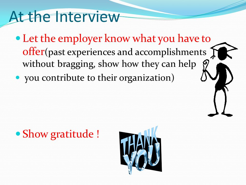 Let the employer know what you have to offer (past experiences and accomplishments without bragging, show how they can help you contribute to their organization) Show gratitude .