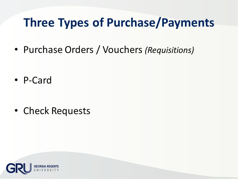 Three Types of Purchase/Payments Purchase Orders / Vouchers (Requisitions) P-Card Check Requests