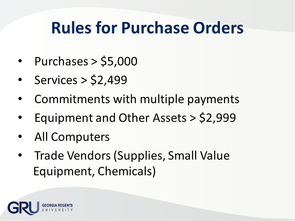 Rules for Purchase Orders Purchases > $5,000 Services > $2,499 Commitments with multiple payments Equipment and Other Assets > $2,999 All Computers Trade Vendors (Supplies, Small Value Equipment, Chemicals)