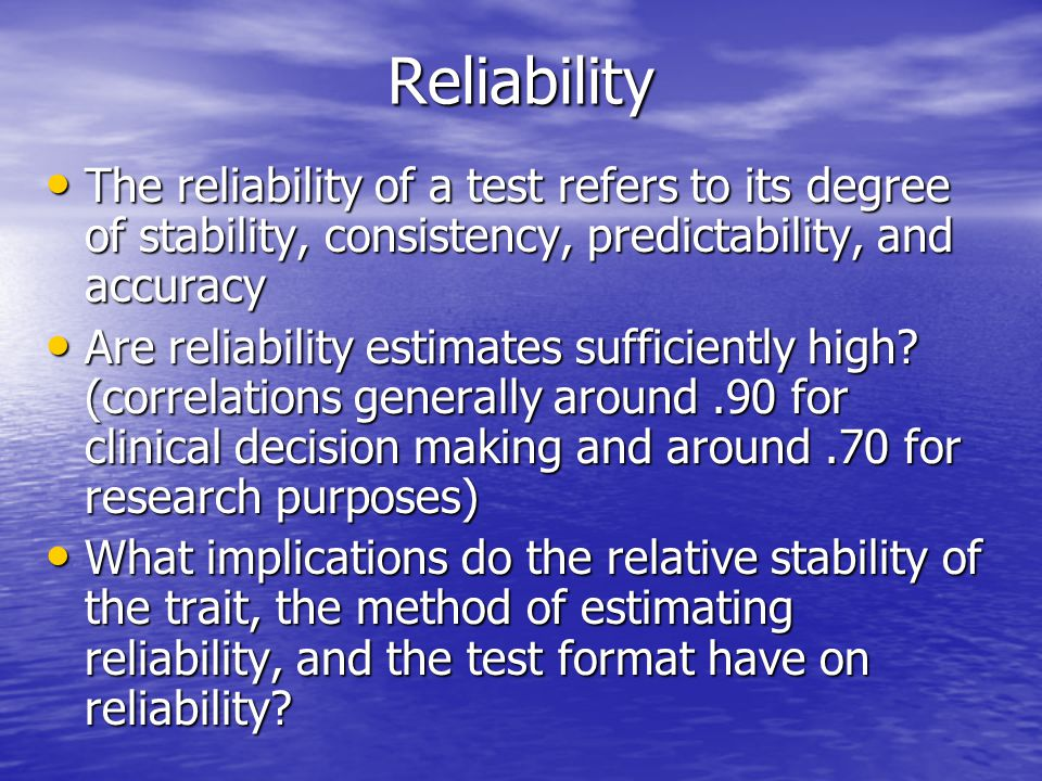 Reliability The reliability of a test refers to its degree of stability, consistency, predictability, and accuracy The reliability of a test refers to its degree of stability, consistency, predictability, and accuracy Are reliability estimates sufficiently high.