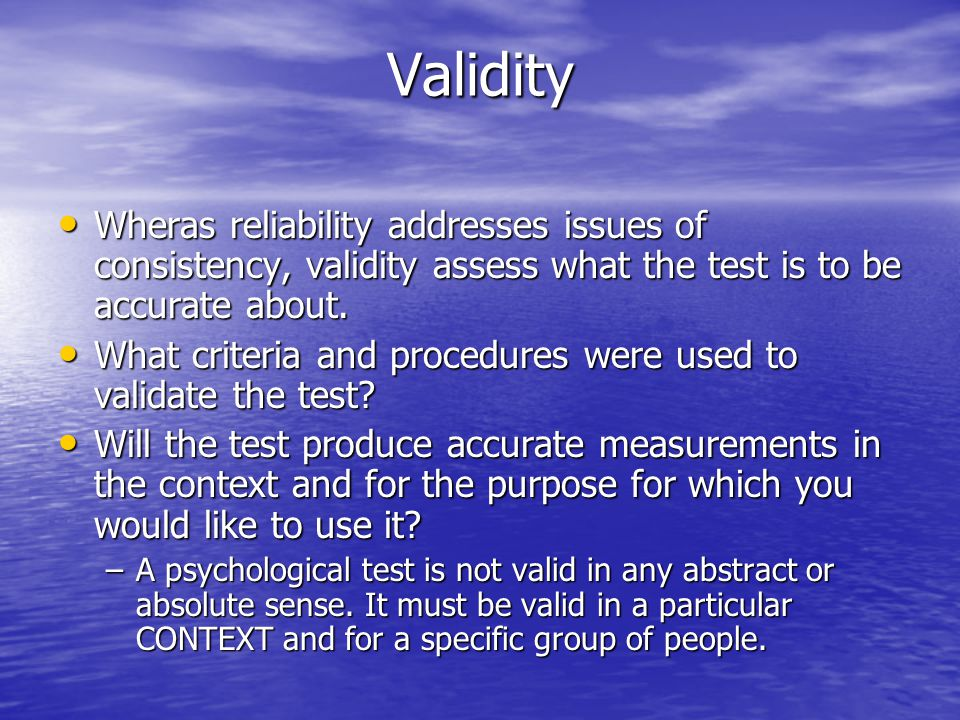 Validity Wheras reliability addresses issues of consistency, validity assess what the test is to be accurate about.