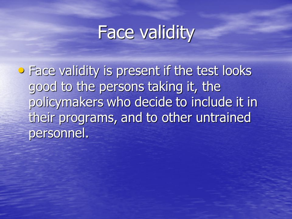 Face validity Face validity is present if the test looks good to the persons taking it, the policymakers who decide to include it in their programs, and to other untrained personnel.
