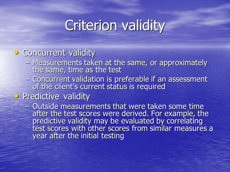 Criterion validity Concurrent validity Concurrent validity –Measurements taken at the same, or approximately the same, time as the test –Concurrent validation is preferable if an assessment of the client's current status is required Predictive validity Predictive validity –Outside measurements that were taken some time after the test scores were derived.