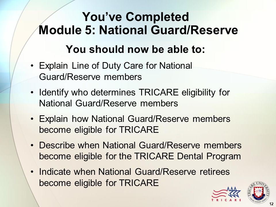You've Completed Module 5: National Guard/Reserve You should now be able to: Explain Line of Duty Care for National Guard/Reserve members Identify who determines TRICARE eligibility for National Guard/Reserve members Explain how National Guard/Reserve members become eligible for TRICARE Describe when National Guard/Reserve members become eligible for the TRICARE Dental Program Indicate when National Guard/Reserve retirees become eligible for TRICARE 12