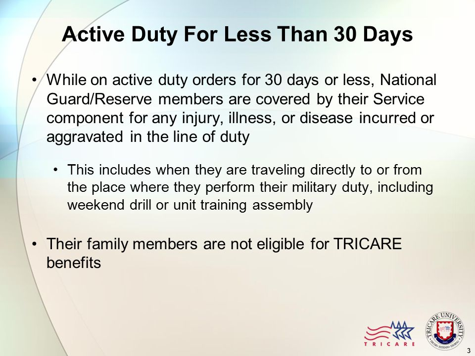 Active Duty For Less Than 30 Days While on active duty orders for 30 days or less, National Guard/Reserve members are covered by their Service component for any injury, illness, or disease incurred or aggravated in the line of duty This includes when they are traveling directly to or from the place where they perform their military duty, including weekend drill or unit training assembly Their family members are not eligible for TRICARE benefits 3